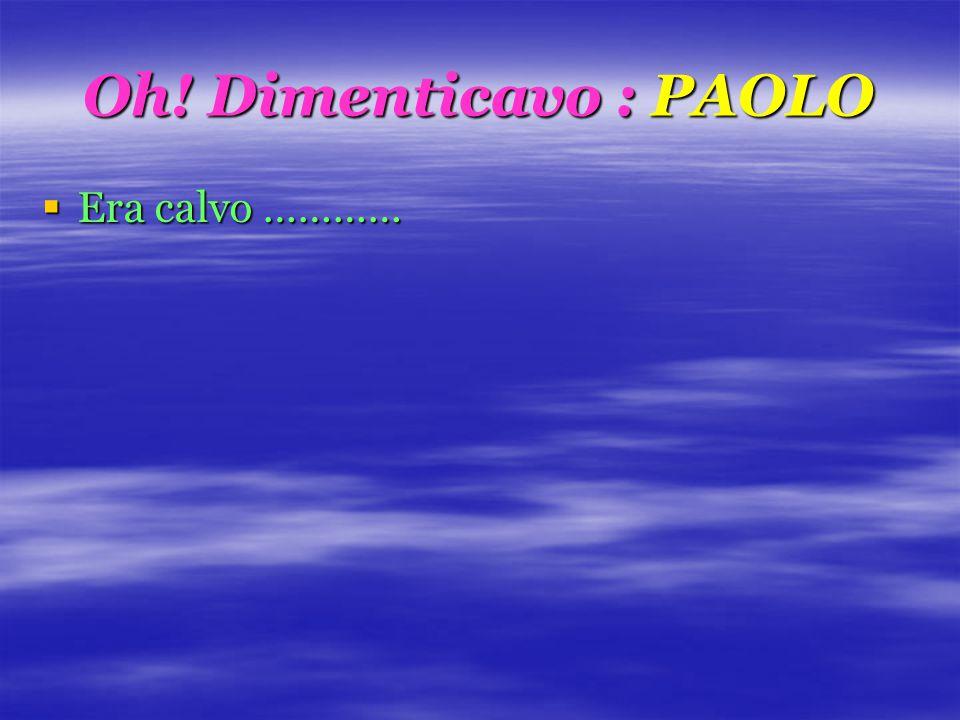 Oh! Dimenticavo : PAOLO  Era calvo …………