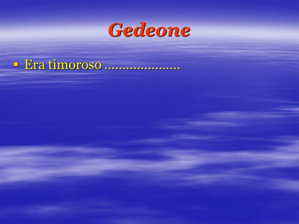 Gedeone  Era timoroso …………………