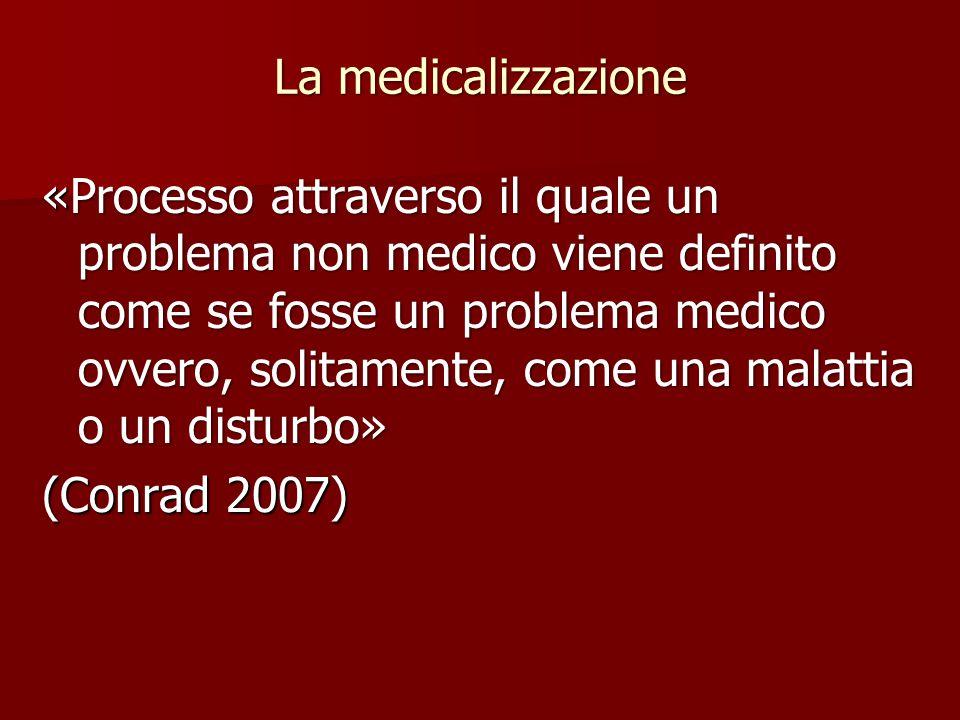 La medicalizzazione «Processo attraverso il quale un problema non medico viene definito come se fosse un problema medico ovvero, solitamente, come una malattia o un disturbo» (Conrad 2007)