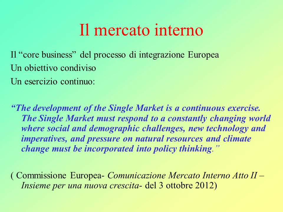 Il mercato interno Il core business del processo di integrazione Europea Un obiettivo condiviso Un esercizio continuo: The development of the Single Market is a continuous exercise.