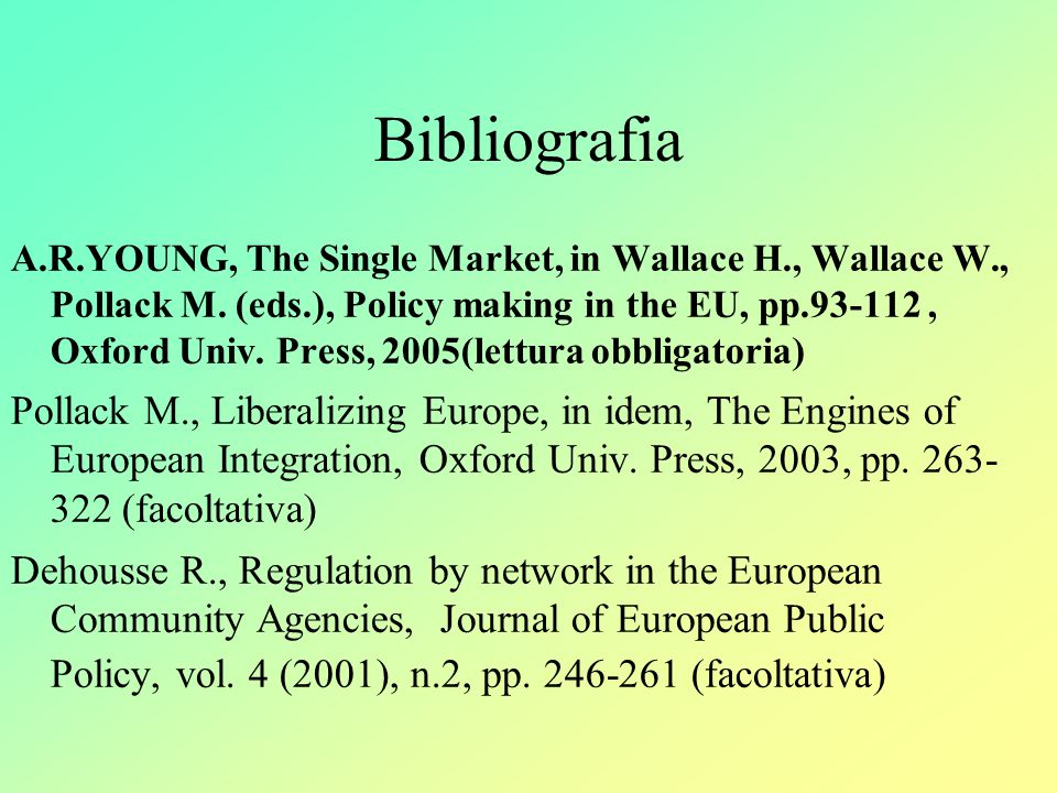 Bibliografia A.R.YOUNG, The Single Market, in Wallace H., Wallace W., Pollack M. (eds.), Policy making in the EU, pp.93-112, Oxford Univ. Press, 2005(