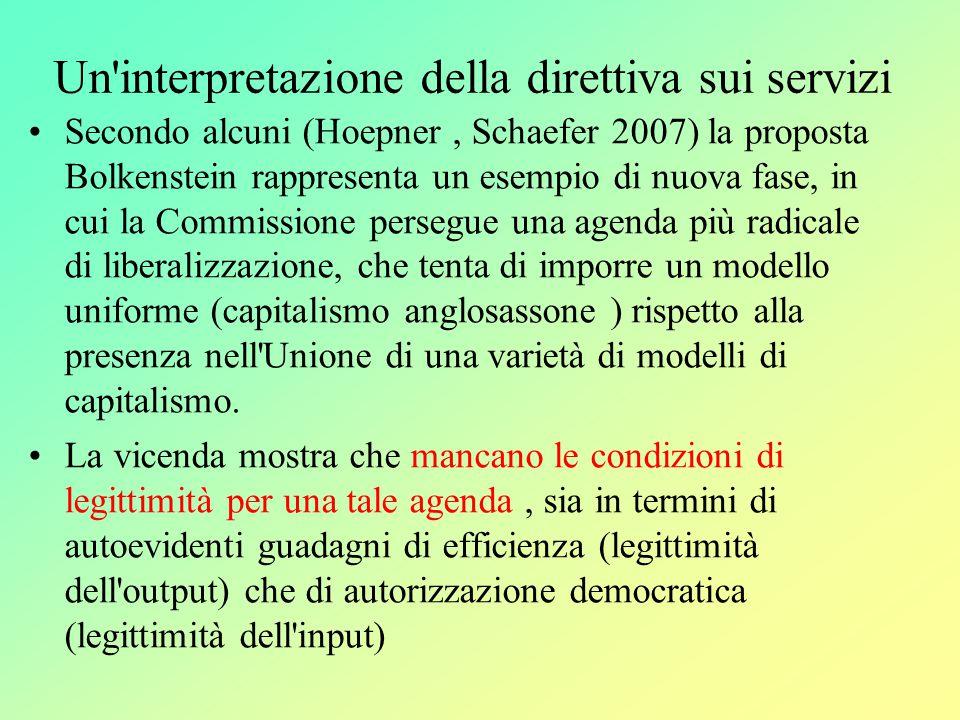 Un interpretazione della direttiva sui servizi Secondo alcuni (Hoepner, Schaefer 2007) la proposta Bolkenstein rappresenta un esempio di nuova fase, in cui la Commissione persegue una agenda più radicale di liberalizzazione, che tenta di imporre un modello uniforme (capitalismo anglosassone ) rispetto alla presenza nell Unione di una varietà di modelli di capitalismo.