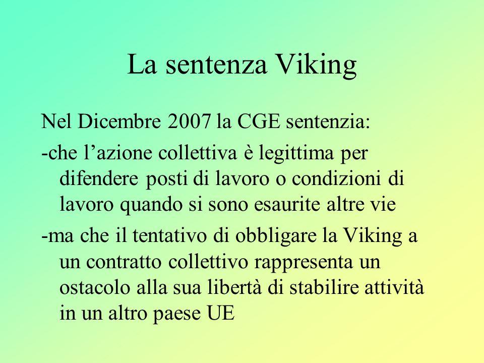 La sentenza Viking Nel Dicembre 2007 la CGE sentenzia: -che l'azione collettiva è legittima per difendere posti di lavoro o condizioni di lavoro quando si sono esaurite altre vie -ma che il tentativo di obbligare la Viking a un contratto collettivo rappresenta un ostacolo alla sua libertà di stabilire attività in un altro paese UE
