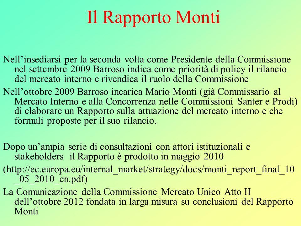 Il Rapporto Monti Nell'insediarsi per la seconda volta come Presidente della Commissione nel settembre 2009 Barroso indica come priorità di policy il rilancio del mercato interno e rivendica il ruolo della Commissione Nell'ottobre 2009 Barroso incarica Mario Monti (già Commissario al Mercato Interno e alla Concorrenza nelle Commissioni Santer e Prodi) di elaborare un Rapporto sulla attuazione del mercato interno e che formuli proposte per il suo rilancio.