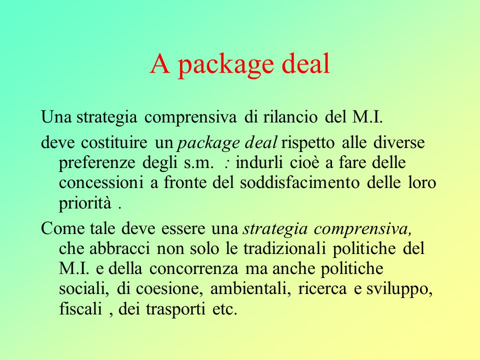 A package deal Una strategia comprensiva di rilancio del M.I. deve costituire un package deal rispetto alle diverse preferenze degli s.m. : indurli ci