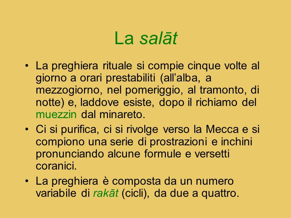 La salāt La preghiera rituale si compie cinque volte al giorno a orari prestabiliti (all'alba, a mezzogiorno, nel pomeriggio, al tramonto, di notte) e
