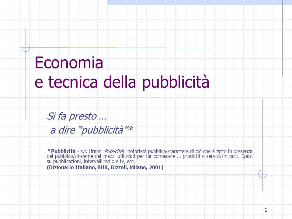 1 Economia e tecnica della pubblicità Si fa presto … a dire pubblicità * * Pubblicità - s.f.