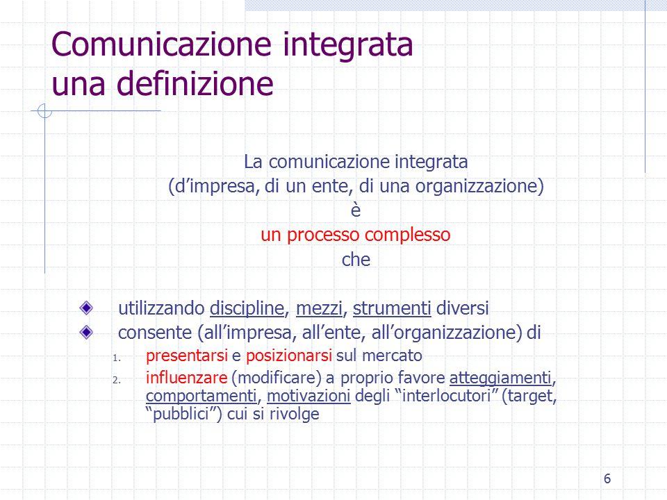 7 Pubblicità e Comunicazione integrata Il processo comunicativo integrato si avvale di effetti sinergici innescati dalla messa in essere di attività diverse  Comunicazione istituzionale (o corporate ; influenza l'atteggiamento dei pubblici )  Comunicazione di marketing (influenza i comportamenti del target )  Comunicazione interna (informa e motiva la struttura)