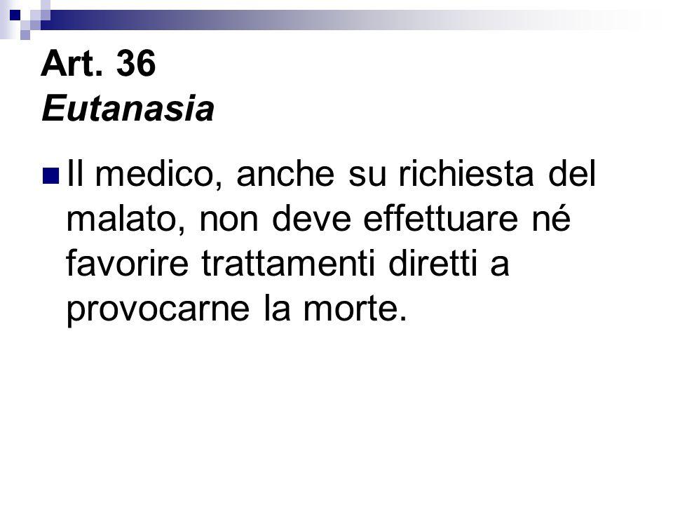 Art. 36 Eutanasia Il medico, anche su richiesta del malato, non deve effettuare né favorire trattamenti diretti a provocarne la morte.