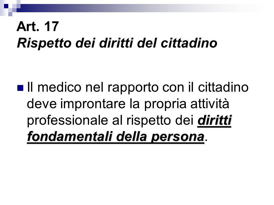 Art. 17 Rispetto dei diritti del cittadino diritti fondamentali della persona Il medico nel rapporto con il cittadino deve improntare la propria attiv