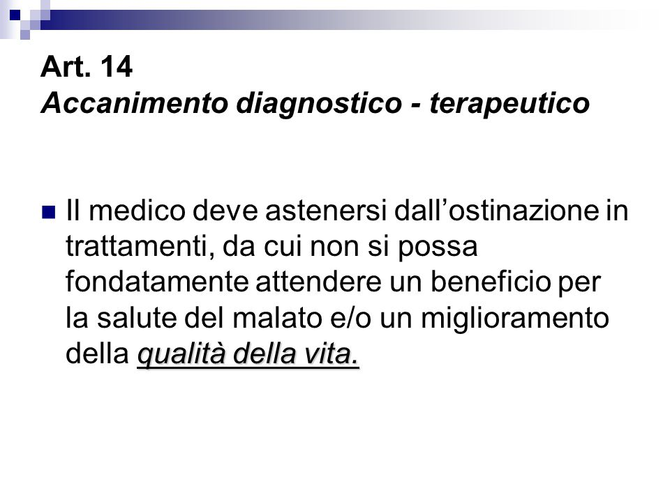 Art. 14 Accanimento diagnostico - terapeutico qualità della vita. Il medico deve astenersi dall'ostinazione in trattamenti, da cui non si possa fondat