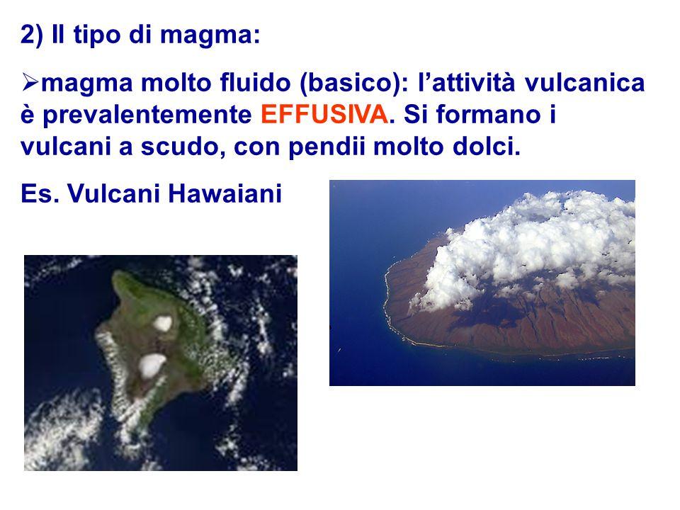 2) Il tipo di magma:  magma molto fluido (basico): l'attività vulcanica è prevalentemente EFFUSIVA. Si formano i vulcani a scudo, con pendii molto do