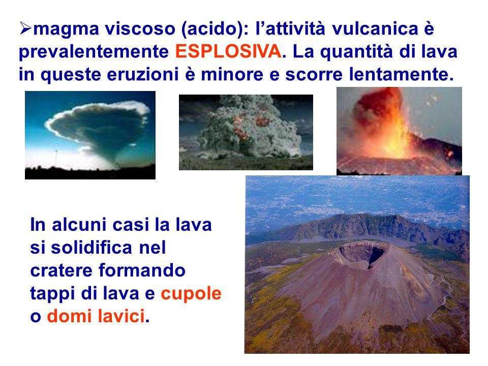  magma viscoso (acido): l'attività vulcanica è prevalentemente ESPLOSIVA. La quantità di lava in queste eruzioni è minore e scorre lentamente. In alc