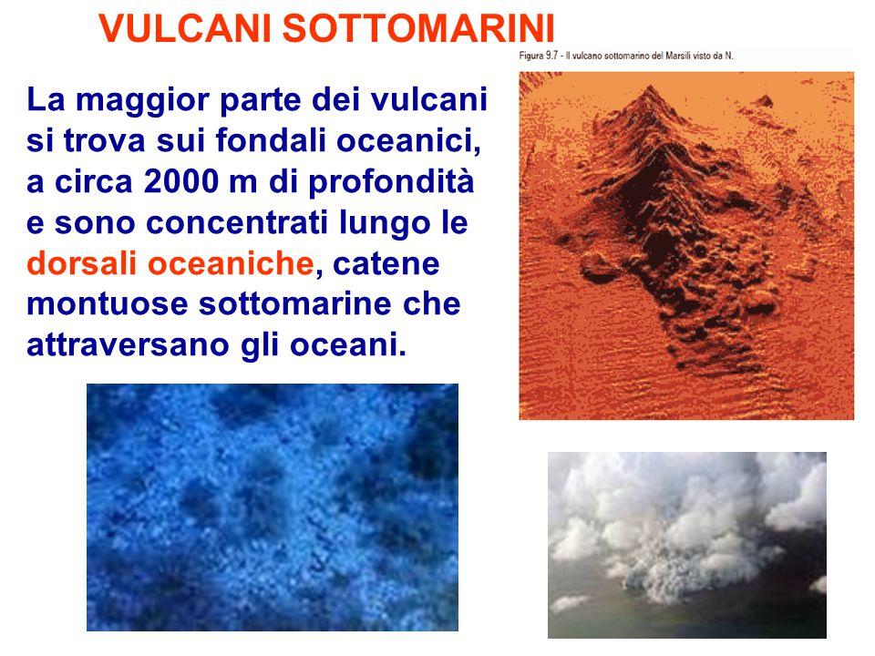 VULCANI SOTTOMARINI La maggior parte dei vulcani si trova sui fondali oceanici, a circa 2000 m di profondità e sono concentrati lungo le dorsali ocean