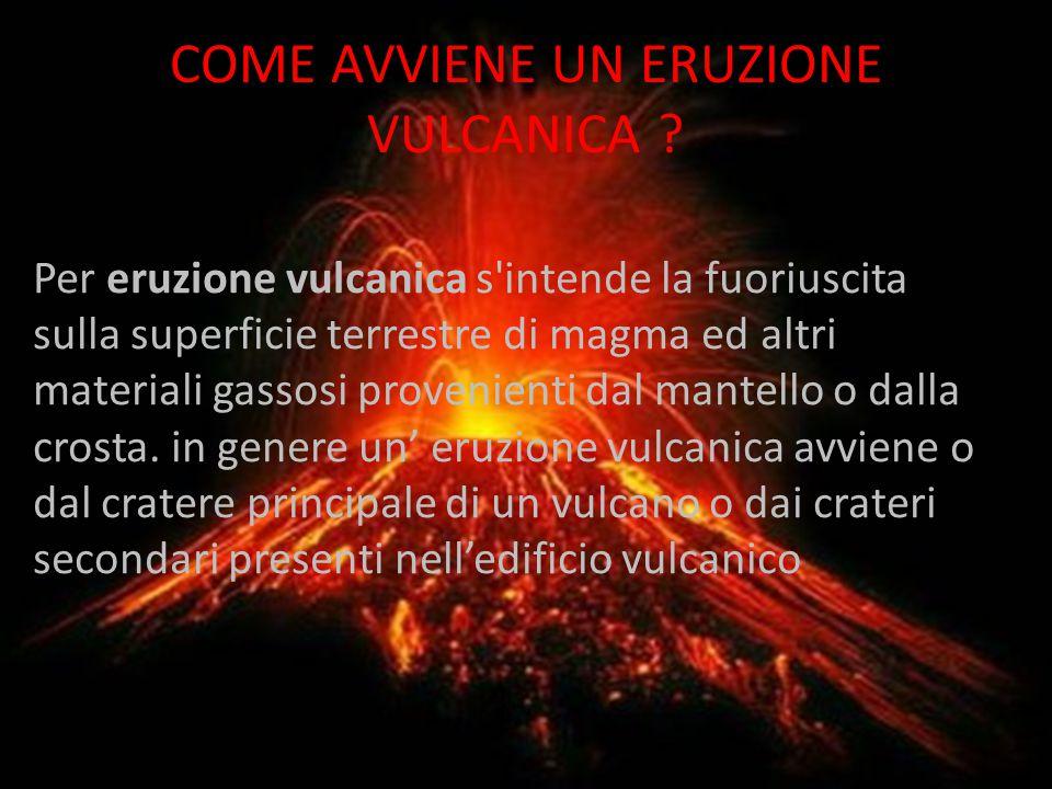COME AVVIENE UN ERUZIONE VULCANICA ? Per eruzione vulcanica s'intende la fuoriuscita sulla superficie terrestre di magma ed altri materiali gassosi pr