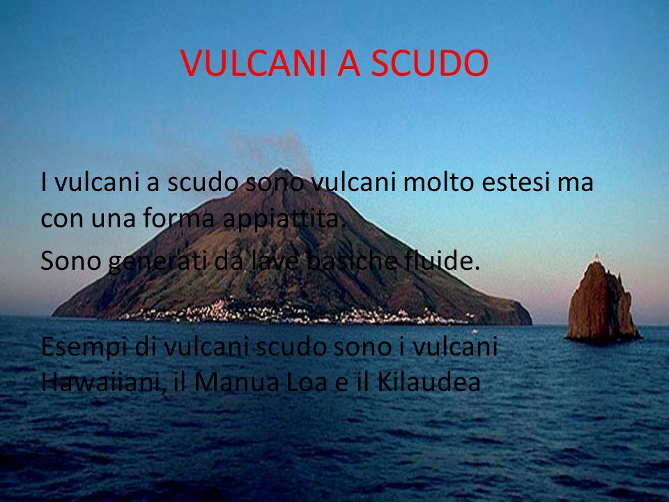 VULCANI A SCUDO I vulcani a scudo sono vulcani molto estesi ma con una forma appiattita. Sono generati da lave basiche fluide. Esempi di vulcani scudo