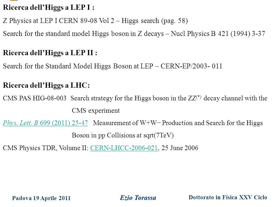 Dottorato in Fisica XXV Ciclo Padova 19 Aprile 2011 Ezio Torassa Ricerca dell'Higgs a LEP I : Z Physics at LEP I CERN 89-08 Vol 2 – Higgs search (pag.