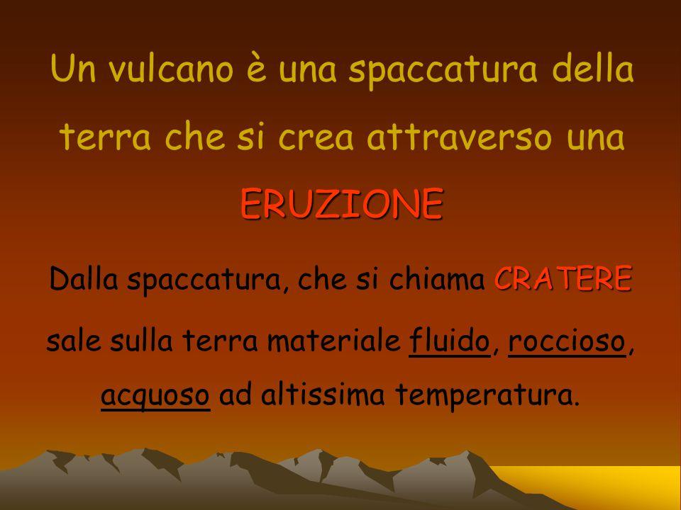 Un vulcano è una spaccatura della terra che si crea attraverso una ERUZIONE CRATERE Dalla spaccatura, che si chiama CRATERE sale sulla terra materiale