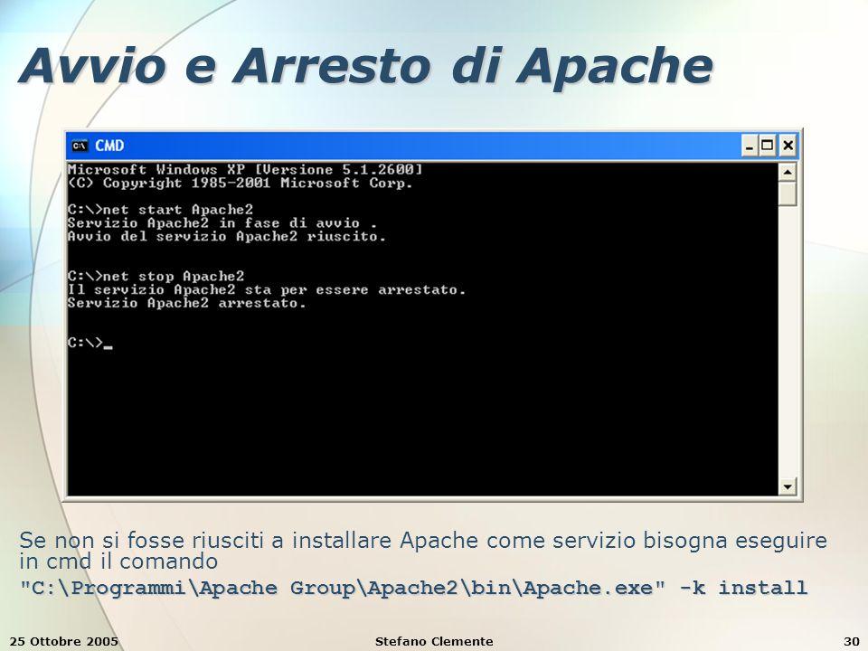 25 Ottobre 2005Stefano Clemente30 Avvio e Arresto di Apache Se non si fosse riusciti a installare Apache come servizio bisogna eseguire in cmd il comando C:\Programmi\Apache Group\Apache2\bin\Apache.exe -k install