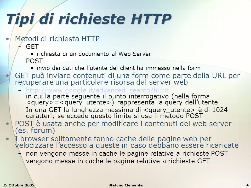25 Ottobre 2005Stefano Clemente4 Tipi di richieste HTTP Metodi di richiesta HTTP − GET richiesta di un documento al Web Server − POST invio dei dati che l'utente del client ha immesso nella form GET può inviare contenuti di una form come parte della URL per recuperare una particolare risorsa dal server web − http://www.google.it/advanced_search hl=it in cui la parte seguente il punto interrogativo (nella forma = ) rappresenta la query dell'utente http://www.google.it/advanced_search hl=it − In una GET la lunghezza massima di è di 1024 caratteri; se eccede questo limite si usa il metodo POST POST è usata anche per modificare i contenuti del web server (es.