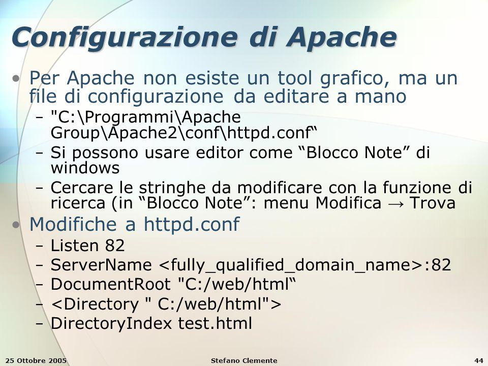 25 Ottobre 2005Stefano Clemente44 Configurazione di Apache Per Apache non esiste un tool grafico, ma un file di configurazione da editare a mano − C:\Programmi\Apache Group\Apache2\conf\httpd.conf − Si possono usare editor come Blocco Note di windows − Cercare le stringhe da modificare con la funzione di ricerca (in Blocco Note : menu Modifica → Trova Modifiche a httpd.conf − Listen 82 − ServerName :82 − DocumentRoot C:/web/html − − DirectoryIndex test.html