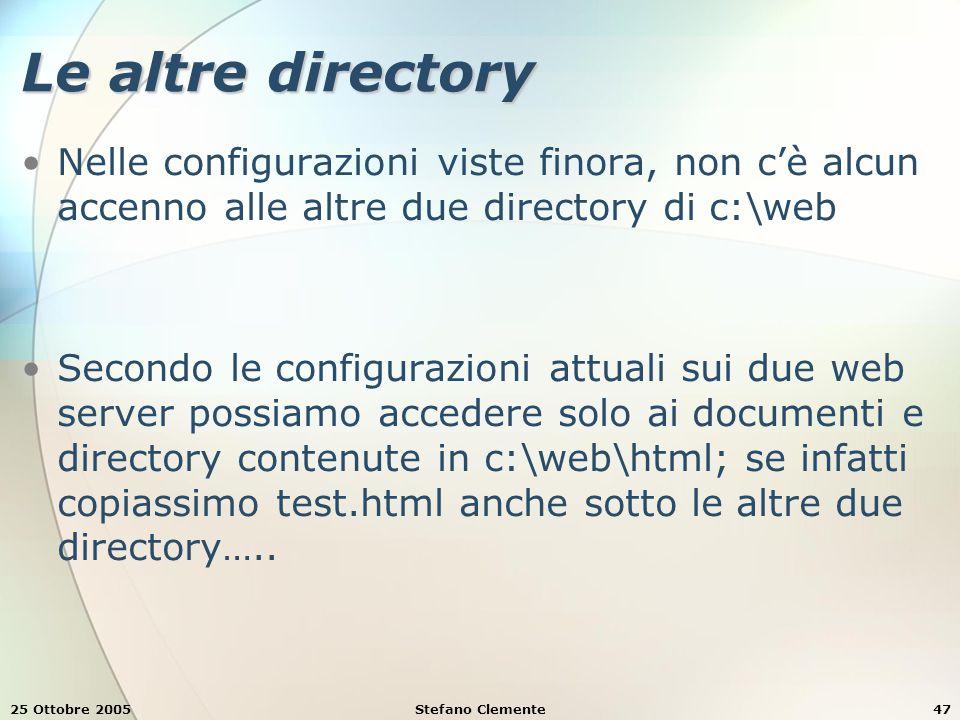 25 Ottobre 2005Stefano Clemente47 Le altre directory Nelle configurazioni viste finora, non c'è alcun accenno alle altre due directory di c:\web Secondo le configurazioni attuali sui due web server possiamo accedere solo ai documenti e directory contenute in c:\web\html; se infatti copiassimo test.html anche sotto le altre due directory…..