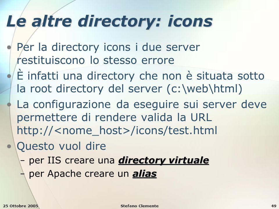 25 Ottobre 2005Stefano Clemente49 Le altre directory: icons Per la directory icons i due server restituiscono lo stesso errore È infatti una directory che non è situata sotto la root directory del server (c:\web\html) La configurazione da eseguire sui server deve permettere di rendere valida la URL http:// /icons/test.html Questo vuol dire directory virtuale − per IIS creare una directory virtuale alias − per Apache creare un alias