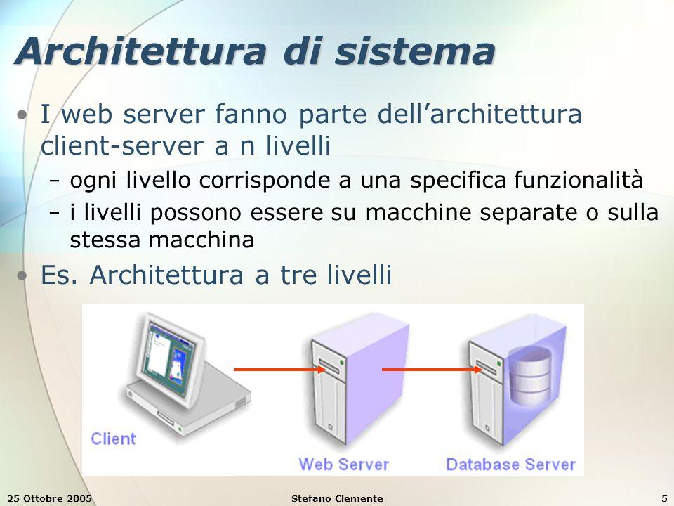 25 Ottobre 2005Stefano Clemente5 Architettura di sistema I web server fanno parte dell'architettura client-server a n livelli − ogni livello corrisponde a una specifica funzionalità − i livelli possono essere su macchine separate o sulla stessa macchina Es.