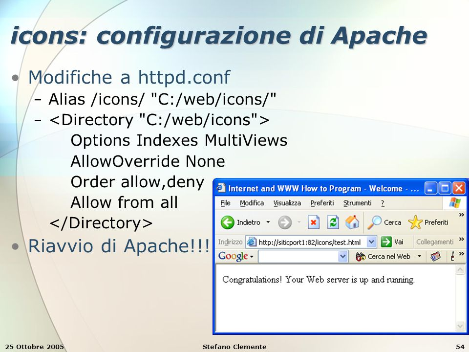 25 Ottobre 2005Stefano Clemente54 icons: configurazione di Apache Modifiche a httpd.conf − Alias /icons/ C:/web/icons/ − Options Indexes MultiViews AllowOverride None Order allow,deny Allow from all Riavvio di Apache!!!