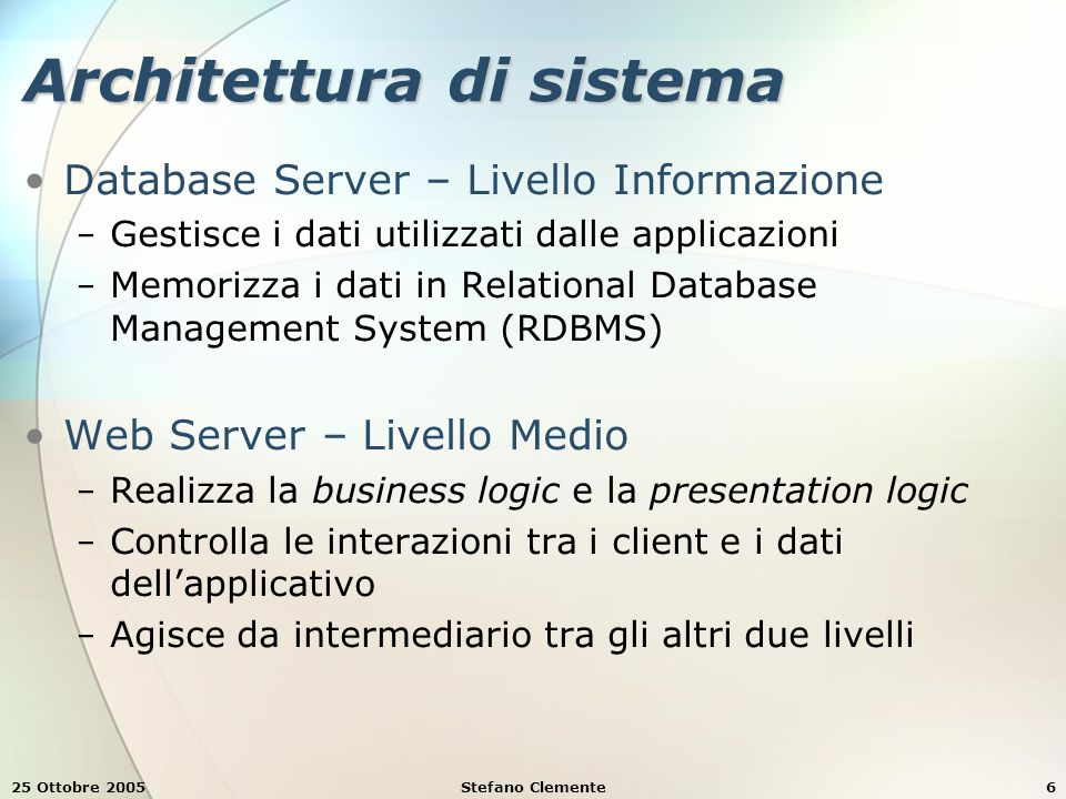 25 Ottobre 2005Stefano Clemente6 Architettura di sistema Database Server – Livello Informazione − Gestisce i dati utilizzati dalle applicazioni − Memorizza i dati in Relational Database Management System (RDBMS) Web Server – Livello Medio − Realizza la business logic e la presentation logic − Controlla le interazioni tra i client e i dati dell'applicativo − Agisce da intermediario tra gli altri due livelli