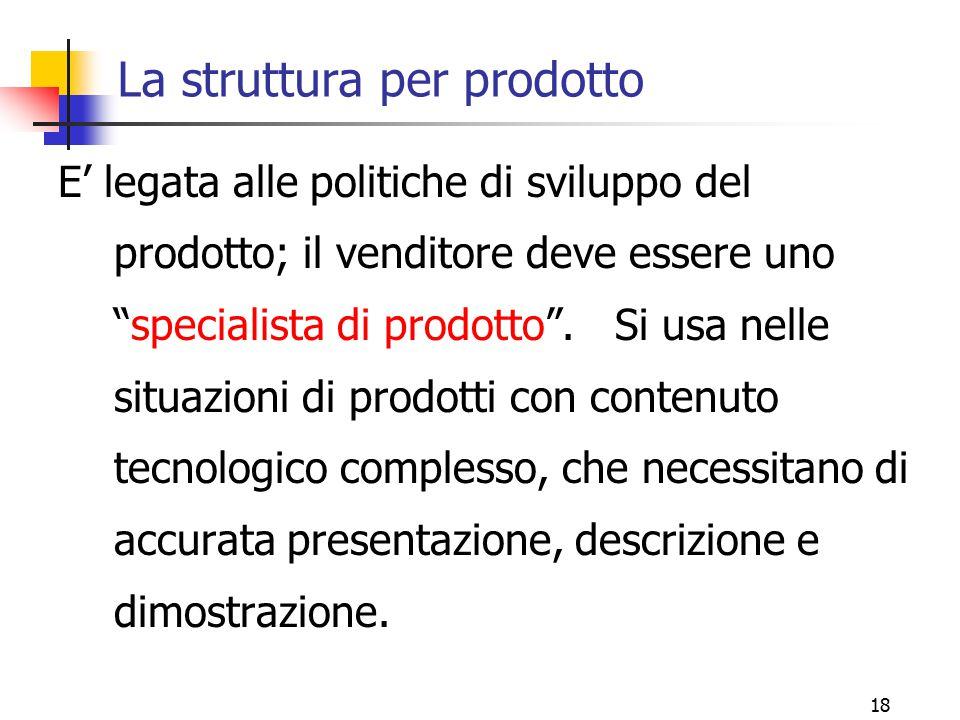"""18 La struttura per prodotto E' legata alle politiche di sviluppo del prodotto; il venditore deve essere uno """"specialista di prodotto"""". Si usa nelle s"""