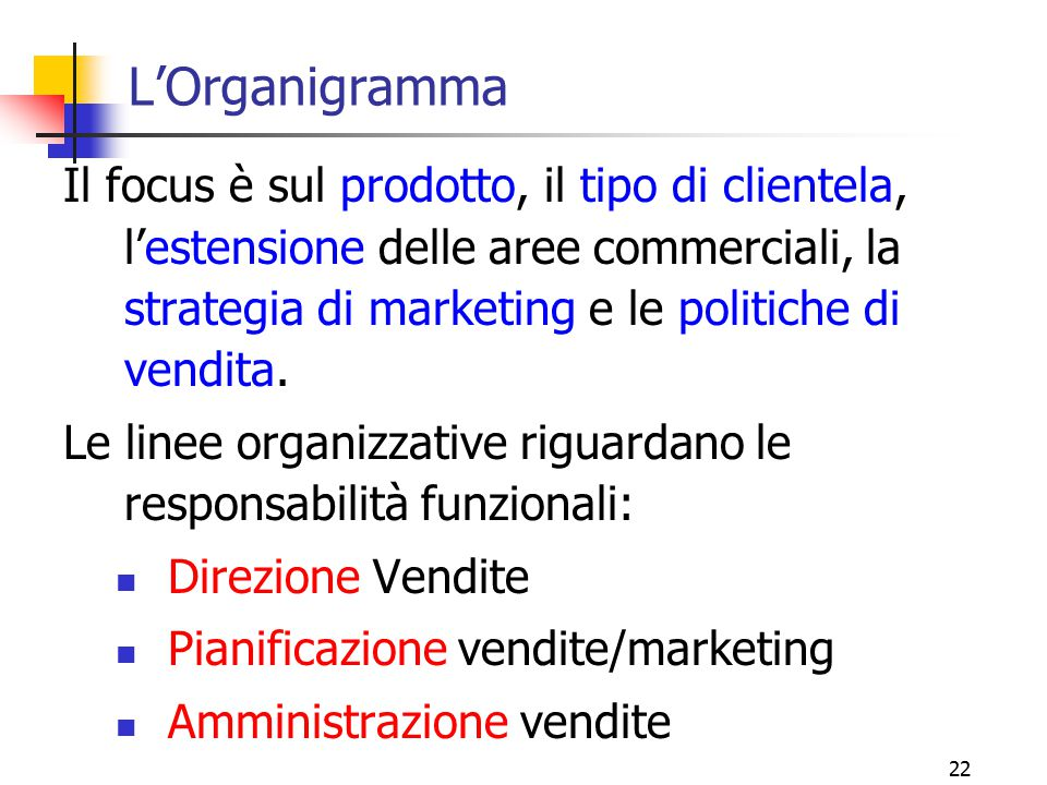 22 L'Organigramma Il focus è sul prodotto, il tipo di clientela, l'estensione delle aree commerciali, la strategia di marketing e le politiche di vend