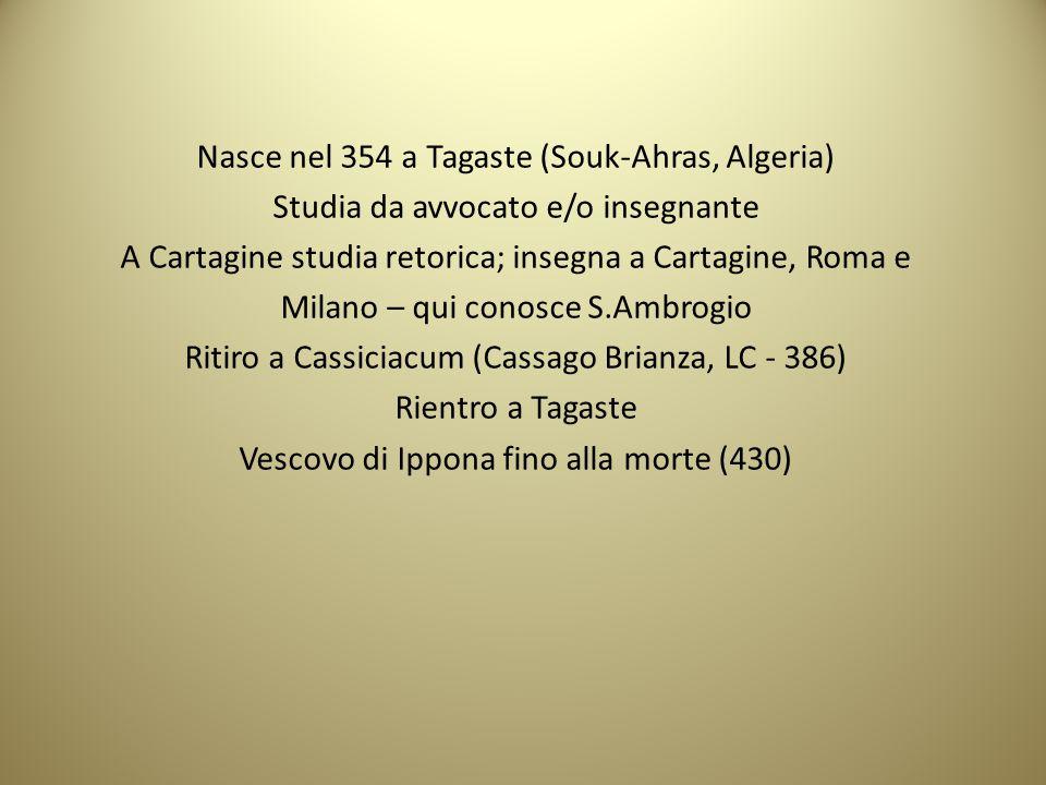 Nasce nel 354 a Tagaste (Souk-Ahras, Algeria) Studia da avvocato e/o insegnante A Cartagine studia retorica; insegna a Cartagine, Roma e Milano – qui