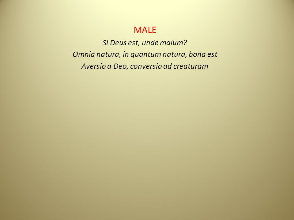 MALE Si Deus est, unde malum? Omnia natura, in quantum natura, bona est Aversio a Deo, conversio ad creaturam