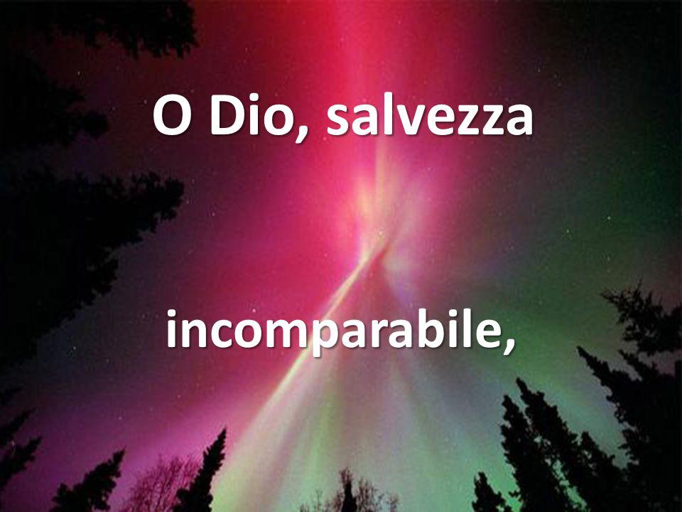 O Dio, salvezza incomparabile,