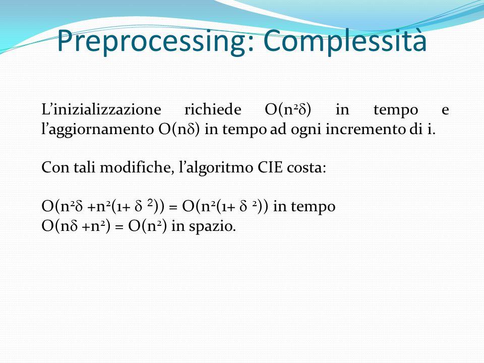 Preprocessing: Complessità L'inizializzazione richiede O(n 2  ) in tempo e l'aggiornamento O(n  ) in tempo ad ogni incremento di i. Con tali modific
