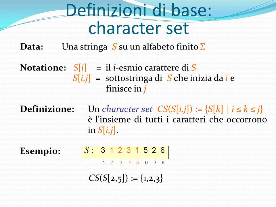 Definizioni di base: character set Data: Una stringa S su un alfabeto finito Σ Notatione: S[i] = il i-esmio carattere di S S[i,j] = sottostringa di S che inizia da i e finisce in j Definizione:Un character set CS(S[i,j]) := {S[k] | i ≤ k ≤ j} è l insieme di tutti i caratteri che occorrono in S[i,j].
