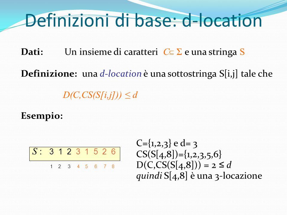 Definizioni di base: d-location Dati: Un insieme di caratteri C  Σ e una stringa S Definizione: una d-location è una sottostringa S[i,j] tale che D(C,CS(S[i,j])) ≤ d Esempio: S : 3 1 2 3 1 5 2 6 1 2 3 4 5 6 7 8 C={1,2,3} e d= 3 CS(S[4,8])={1,2,3,5,6} D(C,CS(S[4,8])) = 2 ≤ d quindi S[4,8] è una 3-locazione