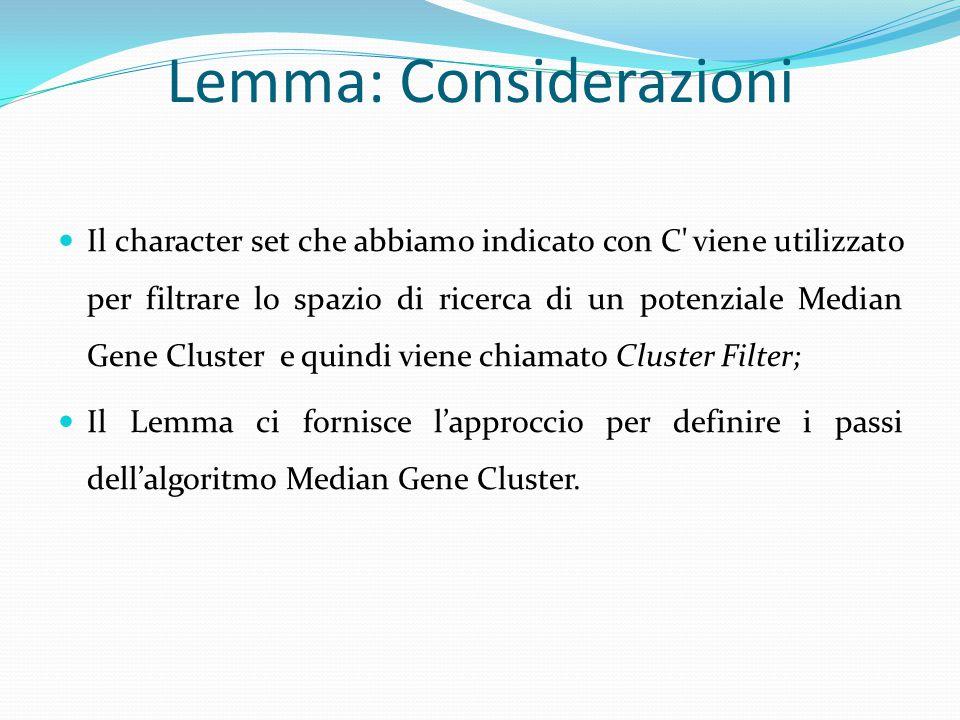 Lemma: Considerazioni Il character set che abbiamo indicato con C viene utilizzato per filtrare lo spazio di ricerca di un potenziale Median Gene Cluster e quindi viene chiamato Cluster Filter; Il Lemma ci fornisce l'approccio per definire i passi dell'algoritmo Median Gene Cluster.
