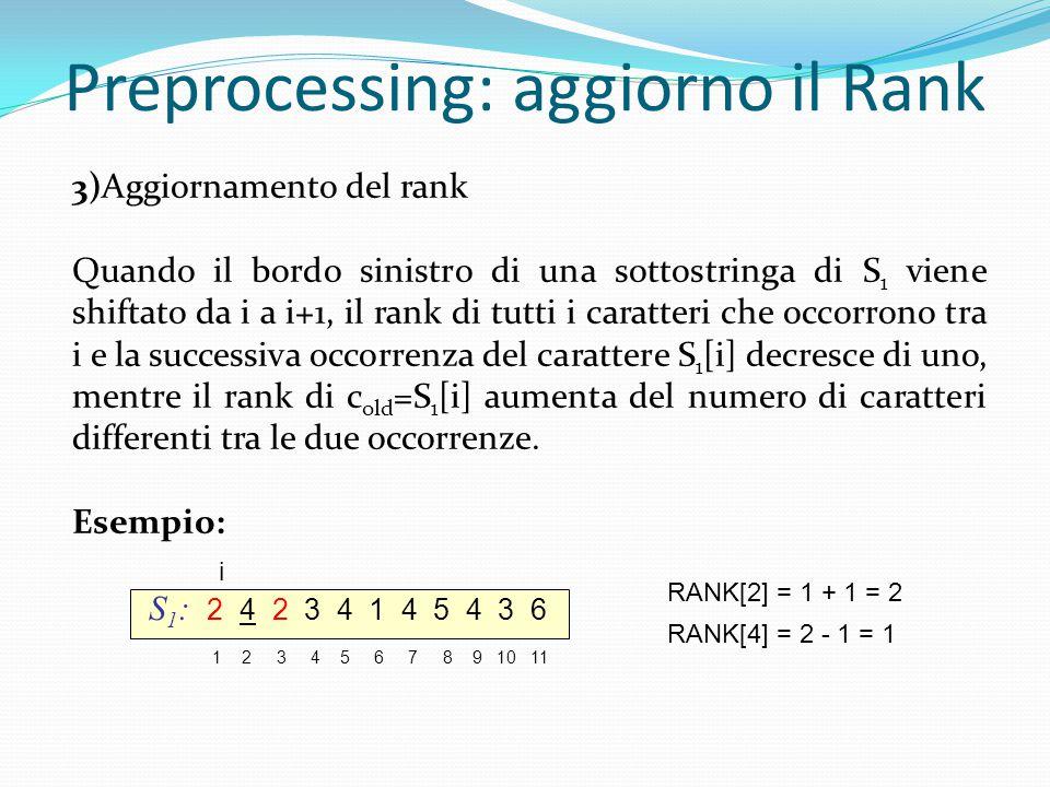 Preprocessing: aggiorno il Rank S 1 : 2 4 2 3 4 1 4 5 4 3 6 1 2 3 4 5 6 7 8 9 10 11 i RANK[2] = 1 + 1 = 2 RANK[4] = 2 - 1 = 1 3)Aggiornamento del rank Quando il bordo sinistro di una sottostringa di S 1 viene shiftato da i a i+1, il rank di tutti i caratteri che occorrono tra i e la successiva occorrenza del carattere S 1 [i] decresce di uno, mentre il rank di c old =S 1 [i] aumenta del numero di caratteri differenti tra le due occorrenze.