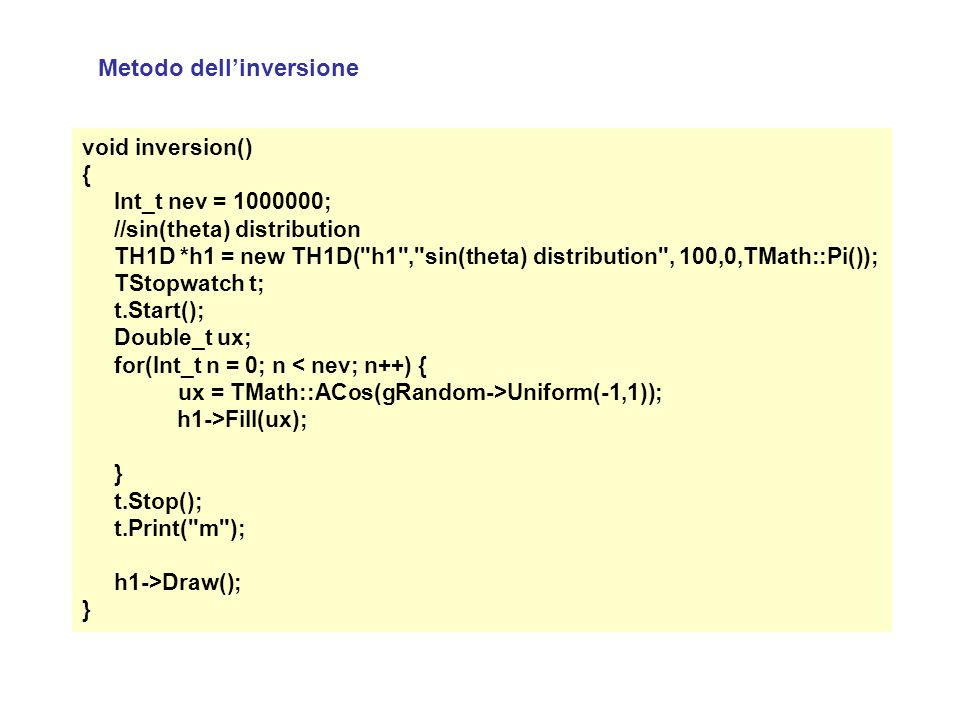 Metodo dell'inversione void inversion() { Int_t nev = 1000000; //sin(theta) distribution TH1D *h1 = new TH1D( h1 , sin(theta) distribution , 100,0,TMath::Pi()); TStopwatch t; t.Start(); Double_t ux; for(Int_t n = 0; n < nev; n++) { ux = TMath::ACos(gRandom->Uniform(-1,1)); h1->Fill(ux); } t.Stop(); t.Print( m ); h1->Draw(); }
