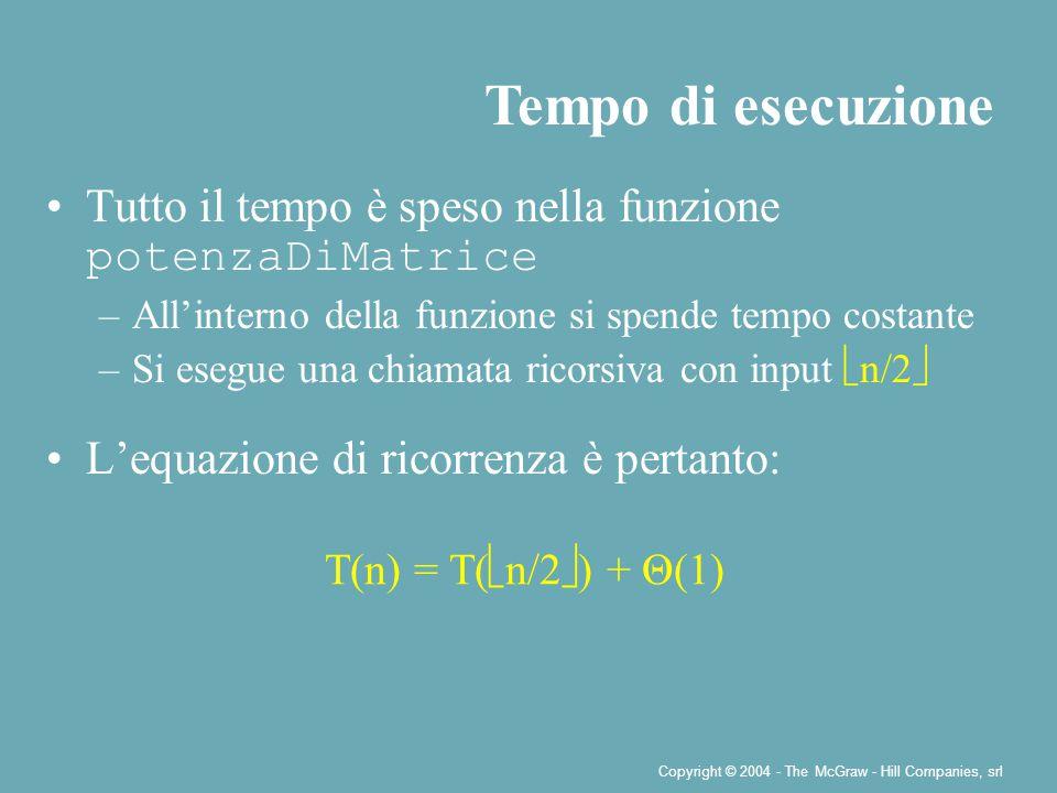 Copyright © 2004 - The McGraw - Hill Companies, srl Tutto il tempo è speso nella funzione potenzaDiMatrice –All'interno della funzione si spende tempo costante –Si esegue una chiamata ricorsiva con input  n/2  L'equazione di ricorrenza è pertanto: Tempo di esecuzione T(n) = T(  n/2  ) + Θ(1)