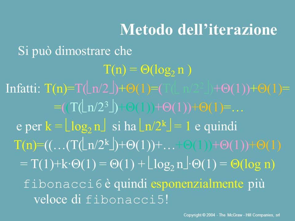Copyright © 2004 - The McGraw - Hill Companies, srl Metodo dell'iterazione Si può dimostrare che T(n) = Θ(log 2 n ) Infatti: T(n)=T(  n/2  )+Θ(1)=(T(  n/2 2  )+Θ(1))+Θ(1)= =((T(  n/2 3  )+Θ(1))+Θ(1))+Θ(1)=… e per k =  log 2 n  si ha  n/2 k  = 1 e quindi T(n)=((…(T(  n/2 k  )+Θ(1))+…+Θ(1))+Θ(1))+Θ(1) = T(1)+k∙Θ(1) = Θ(1) +  log 2 n  ∙Θ(1) = Θ(log n) fibonacci6 è quindi esponenzialmente più veloce di fibonacci5 !