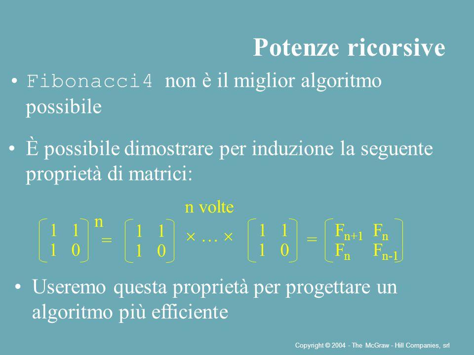 Copyright © 2004 - The McGraw - Hill Companies, srl Fibonacci4 non è il miglior algoritmo possibile È possibile dimostrare per induzione la seguente proprietà di matrici: Potenze ricorsive 11 10 n = F n+1 F n FnFn F n-1 Useremo questa proprietà per progettare un algoritmo più efficiente 11 10 n volte 11 10 =  … 