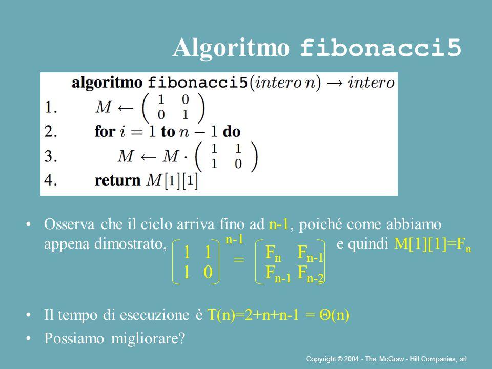 Copyright © 2004 - The McGraw - Hill Companies, srl Algoritmo fibonacci5 Osserva che il ciclo arriva fino ad n-1, poiché come abbiamo appena dimostrato, e quindi M[1][1]=F n Il tempo di esecuzione è T(n)=2+n+n-1 = Θ(n) Possiamo migliorare.