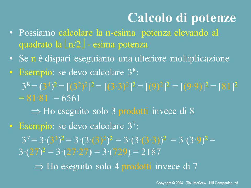 Copyright © 2004 - The McGraw - Hill Companies, srl Possiamo calcolare la n-esima potenza elevando al quadrato la  n/2  - esima potenza Se n è dispari eseguiamo una ulteriore moltiplicazione Esempio: se devo calcolare 3 8 : 3 8 = (3 4 ) 2 = [(3 2 ) 2 ] 2 = [(3·3) 2 ] 2 = [(9) 2 ] 2 = [(9·9)] 2 = [81] 2 = 81·81 = 6561 Esempio: se devo calcolare 3 7 : 3 7 = 3·(3 3 ) 2 = 3·(3·(3) 2 ) 2 = 3·(3·(3·3)) 2 = 3·(3·9) 2 = 3·(27) 2 = 3·(27·27) = 3·(729) = 2187 Calcolo di potenze  Ho eseguito solo 3 prodotti invece di 8  Ho eseguito solo 4 prodotti invece di 7