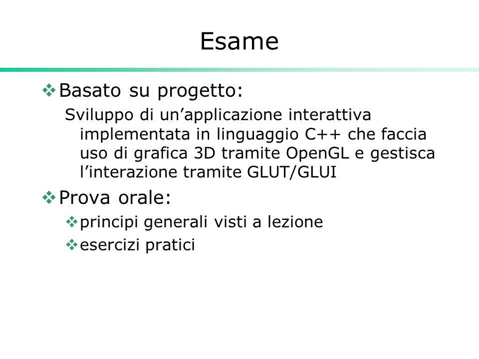 Esame  Basato su progetto: Sviluppo di un'applicazione interattiva implementata in linguaggio C++ che faccia uso di grafica 3D tramite OpenGL e gestisca l'interazione tramite GLUT/GLUI  Prova orale:  principi generali visti a lezione  esercizi pratici