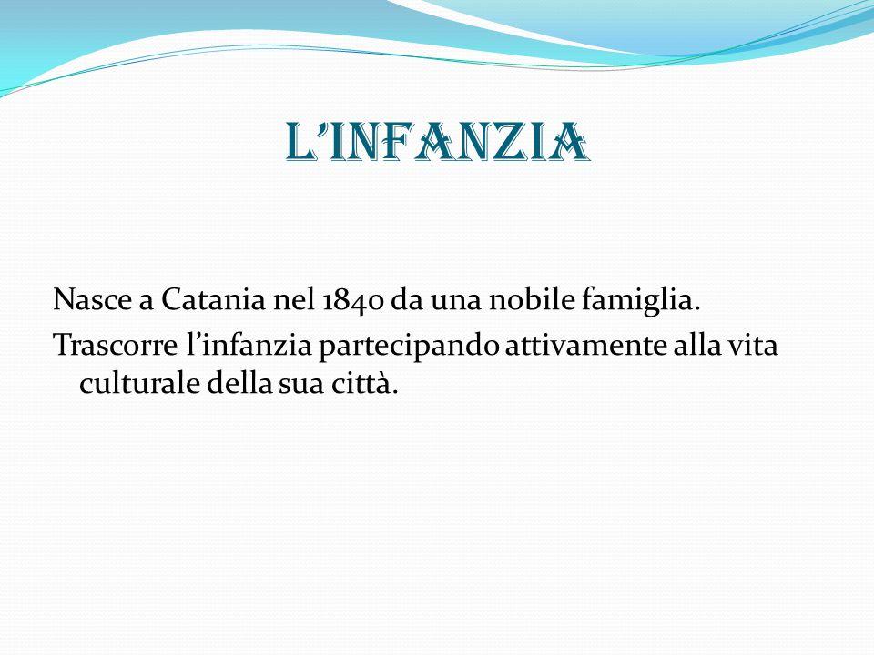 L'infanzia Nasce a Catania nel 1840 da una nobile famiglia. Trascorre l'infanzia partecipando attivamente alla vita culturale della sua città.