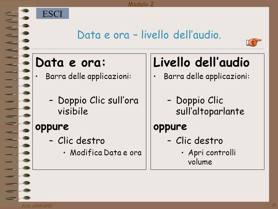 Modulo 2 ESCI ECDL 2009-2010 18 Data e ora – livello dell'audio. Data e ora: Barra delle applicazioni: –Doppio Clic sull'ora visibile oppure –Clic des