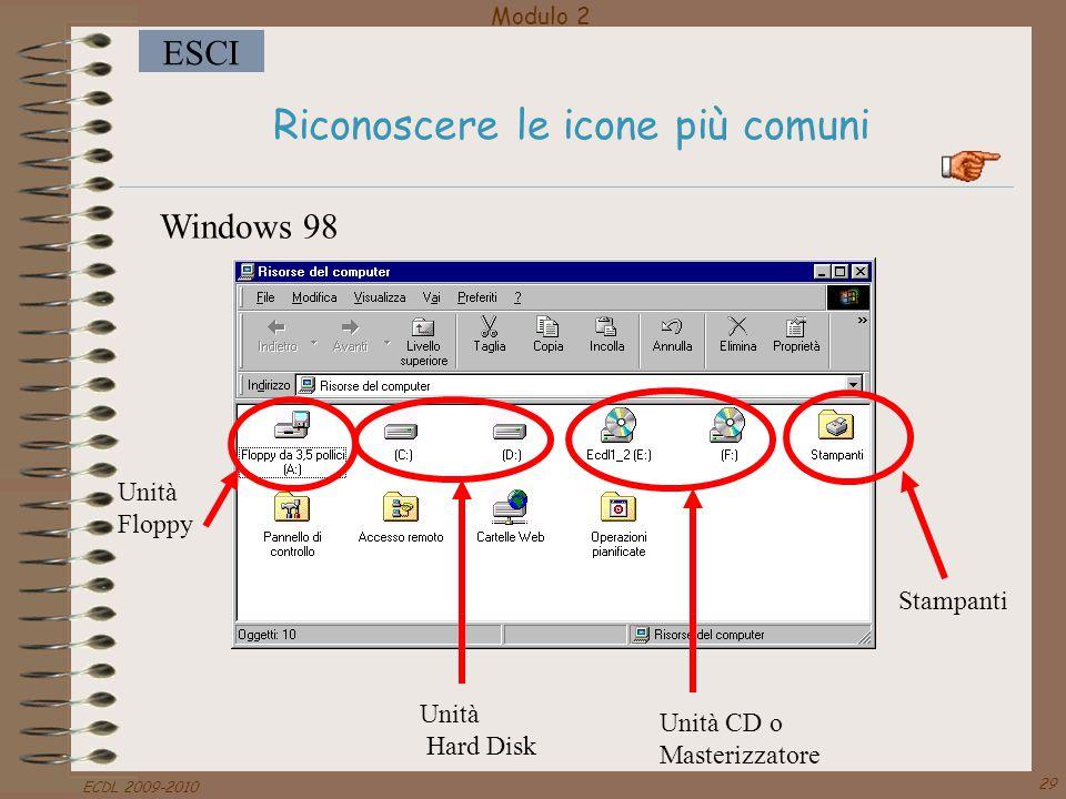 Modulo 2 ESCI ECDL 2009-2010 29 Riconoscere le icone più comuni Unità Floppy Unità CD o Masterizzatore Unità Hard Disk Stampanti Windows 98
